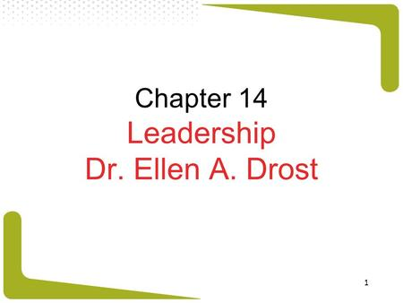 1 Chapter 14 Leadership Dr. Ellen A. Drost. 2 What Is Leadership? Objectives: explain what leadership is. describe who leaders are and what effective.