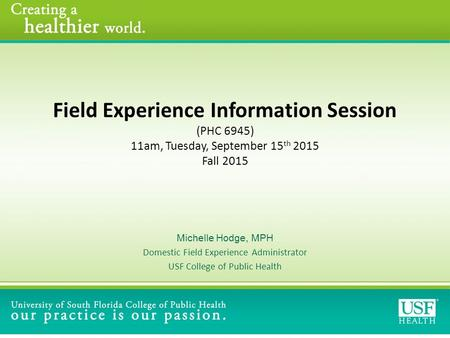 Field Experience Information Session (PHC 6945) 11am, Tuesday, September 15 th 2015 Fall 2015 Michelle Hodge, MPH Domestic Field Experience Administrator.