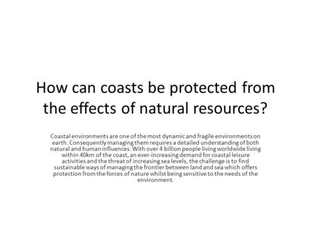 How can coasts be protected from the effects of natural resources? Coastal environments are one of the most dynamic and fragile environments on earth.