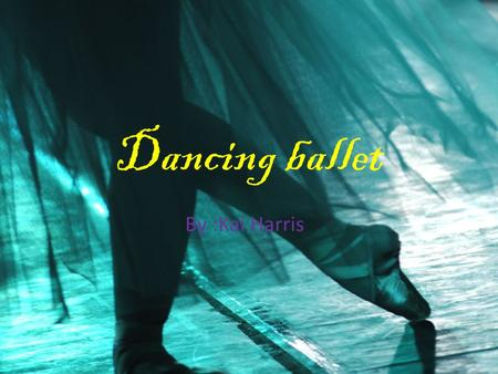 Dancing ballet By :Kai Harris dance Basic position Using your arms Starting ballet.