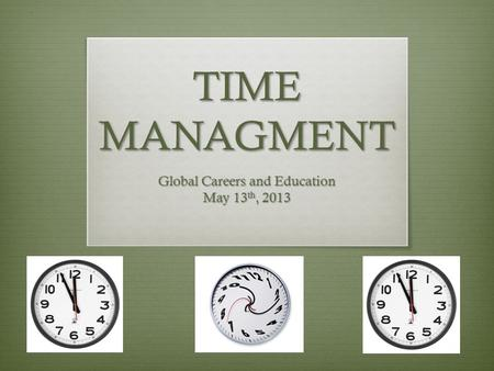 TIME MANAGMENT Global Careers and Education May 13 th, 2013.