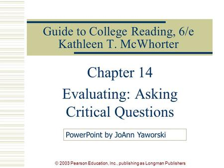 © 2003 Pearson Education, Inc., publishing as Longman Publishers Guide to College Reading, 6/e Kathleen T. McWhorter Chapter 14 Evaluating: Asking Critical.