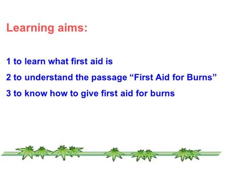 "Learning aims: 1 to learn what first aid is 2 to understand the passage ""First Aid for Burns"" 3 to know how to give first aid for burns."