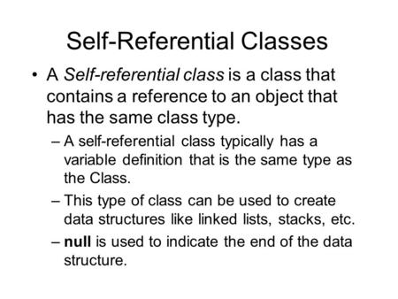 Self-Referential Classes A Self-referential class is a class that contains a reference to an object that has the same class type. –A self-referential class.