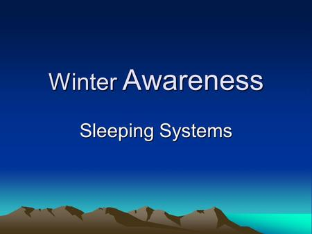 Winter Awareness Sleeping Systems. Course Objectives –Explain: The need for insulation above as well as below you The ways body heat is lost and methods.