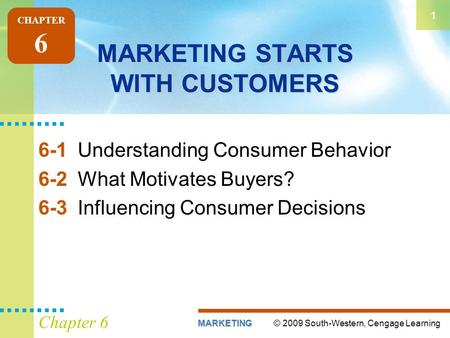 © 2009 South-Western, Cengage LearningMARKETING 1 Chapter 6 MARKETING STARTS WITH CUSTOMERS 6-1Understanding Consumer Behavior 6-2What Motivates Buyers?