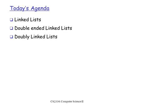 Today's Agenda  Linked Lists  Double ended Linked Lists  Doubly Linked Lists CS2336: Computer Science II.