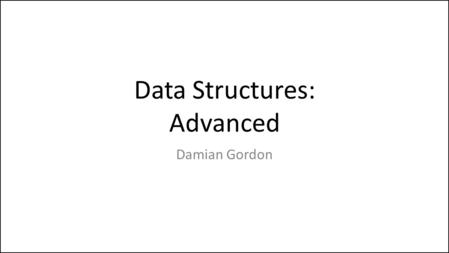 Data Structures: Advanced Damian Gordon. Advanced Data Structure We'll look at: – Linked Lists – Trees – Stacks – Queues.