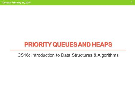 PRIORITY QUEUES AND HEAPS CS16: Introduction to Data Structures & Algorithms Tuesday, February 24, 2015 1.
