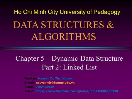 Chapter 5 – Dynamic Data Structure Part 2: Linked List DATA STRUCTURES & ALGORITHMS Teacher: Nguyen Do Thai Nguyen