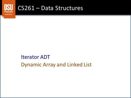 CS261 – Data Structures Iterator ADT Dynamic Array and Linked List.