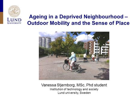 Ageing in a Deprived Neighbourhood – Outdoor Mobility and the Sense of Place Vanessa Stjernborg, MSc, Phd student Institution of technology and society.