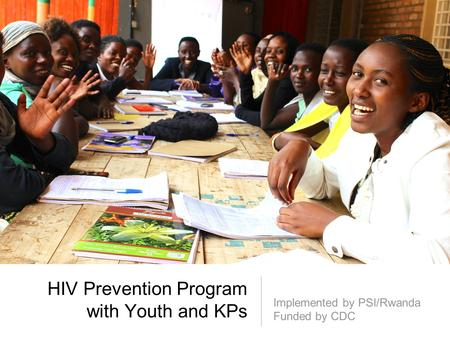 HIV Prevention Program with Youth and KPs Implemented by PSI/Rwanda Funded by CDC.