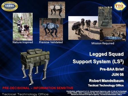 1 Legged Squad Support System (LS 3 ) Pre-BAA Brief JUN 08 Robert Mandelbaum Tactical Technology Office Legged Squad Support System (LS 3 ) Pre-BAA Brief.