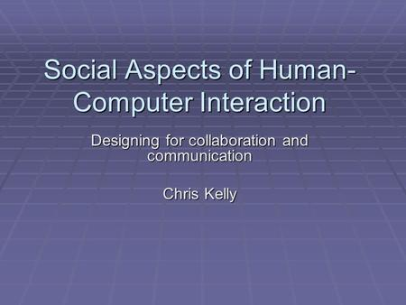 Social Aspects of Human- Computer Interaction Designing for collaboration and communication Chris Kelly.