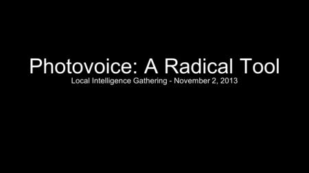 Photovoice: A Radical Tool Local Intelligence Gathering - November 2, 2013.