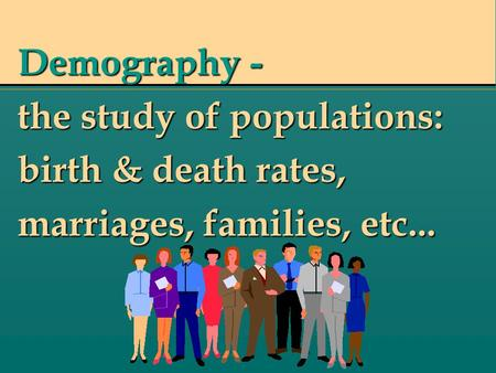 Demography - the study of populations: birth & death rates, marriages, families, etc...