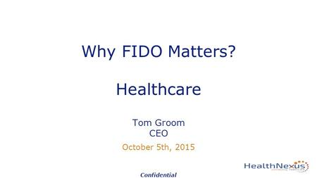 Why FIDO Matters? Healthcare Tom Groom CEO October 5th, 2015 Confidential.
