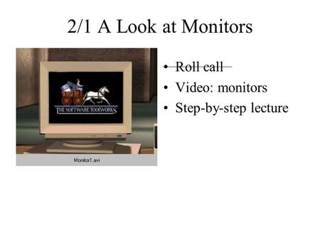 2/1 A Look at Monitors Roll call Video: monitors Step-by-step lecture.