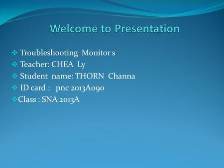  Troubleshooting Monitor s  Teacher: CHEA Ly  Student name: THORN Channa  ID card : pnc 2013A090  Class : SNA 2013A.