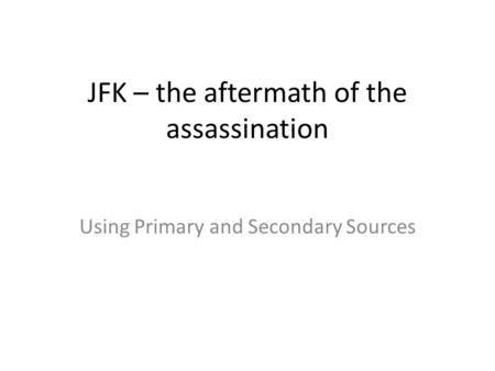 JFK – the aftermath of the assassination Using Primary and Secondary Sources.