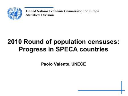 United Nations Economic Commission for Europe Statistical Division 2010 Round of population censuses: Progress in SPECA countries Paolo Valente, UNECE.