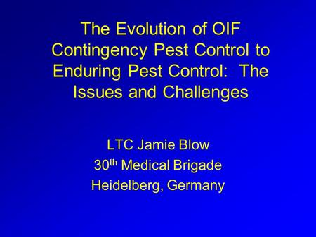 The Evolution of OIF Contingency Pest Control to Enduring Pest Control: The Issues and Challenges LTC Jamie Blow 30 th Medical Brigade Heidelberg, Germany.