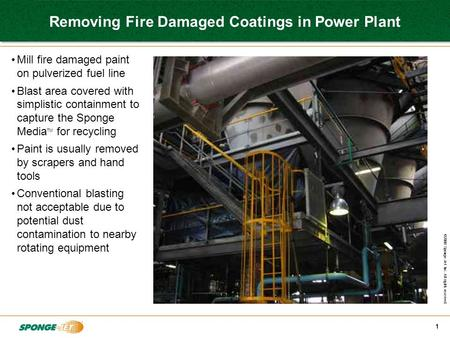 ©2008 Sponge-Jet Inc. All rights reserved. 1 Removing Fire Damaged Coatings in Power Plant Mill fire damaged paint on pulverized fuel line Blast area covered.