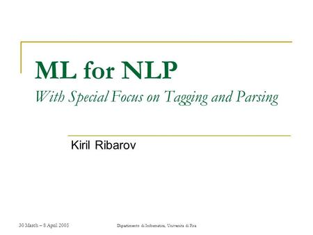 30 March – 8 April 2005 Dipartimento di Informatica, Universita di Pisa ML for NLP With Special Focus on Tagging and Parsing Kiril Ribarov.