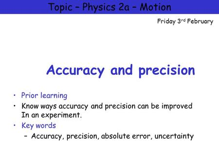 Physics 2a – Motion and Forces Accuracy and precision Prior learning Know ways accuracy and precision can be improved In an experiment. Key words –Accuracy,