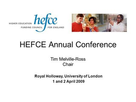 HEFCE Annual Conference Royal Holloway, University of London 1 and 2 April 2009 Tim Melville-Ross Chair.