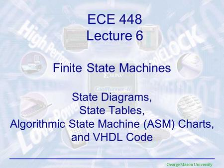 George Mason University Finite State Machines State Diagrams, State Tables, Algorithmic State Machine (ASM) Charts, and VHDL Code ECE 448 Lecture 6.