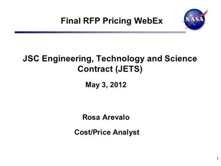 1 Final RFP Pricing WebEx JSC Engineering, Technology and Science Contract (JETS) May 3, 2012 Rosa Arevalo Cost/Price Analyst.