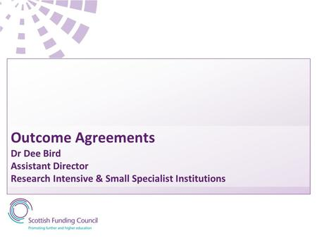 Outcome Agreements Dr Dee Bird Assistant Director Research Intensive & Small Specialist Institutions.