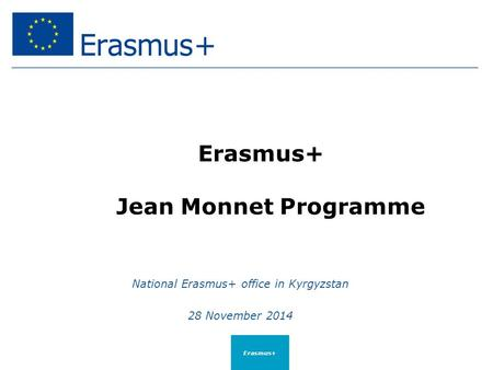 Erasmus+ Jean Monnet Programme National Erasmus+ office in Kyrgyzstan 28 November 2014 Erasmus+
