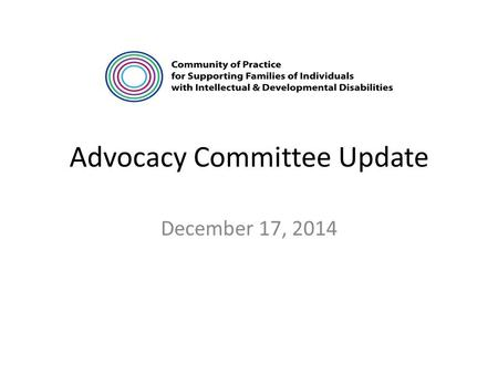 "Advocacy Committee Update December 17, 2014. Meeting Summaries October Meeting – focused on the question, ""what is the purpose of an Advocacy Guide?"""