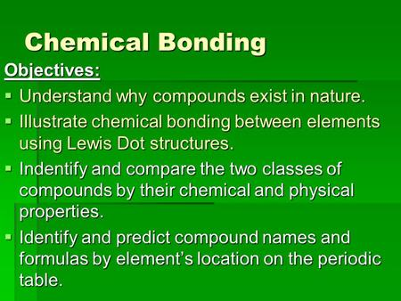 Chemical Bonding Objectives:  Understand why compounds exist in nature.  Illustrate chemical bonding between elements using Lewis Dot structures.  Indentify.