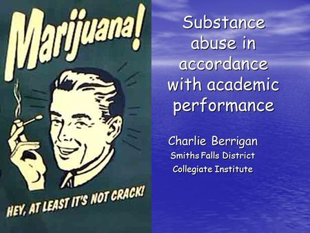 Substance abuse in accordance with academic performance Charlie Berrigan Smiths Falls District Collegiate Institute.