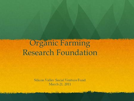 Organic Farming Research Foundation Organic Farming Research Foundation Silicon Valley Social Venture Fund March 21, 2011.