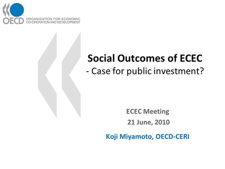 Social Outcomes of ECEC - Case for public investment? ECEC Meeting 21 June, 2010 Koji Miyamoto, OECD-CERI.