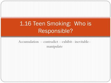 Accumulation – contradict – exhibit– inevitable– manipulate 1.16 Teen Smoking: Who is Responsible?