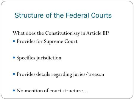 Structure of the Federal Courts What does the Constitution say in Article III? Provides for Supreme Court Specifies jurisdiction Provides details regarding.