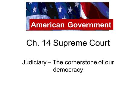 Ch. 14 Supreme Court Judiciary – The cornerstone of our democracy American Government.