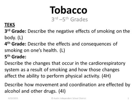 Tobacco TEKS 3 rd Grade: Describe the negative effects of smoking on the body. (L) 4 th Grade: Describe the effects and consequences of smoking on one's.