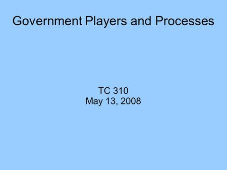 Government Players and Processes TC 310 May 13, 2008.
