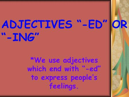 "ADJECTIVES ""-ED"" OR ""-ING"" *We use adjectives which end with ""-ed"" to express people's feelings."