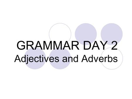GRAMMAR DAY 2 Adjectives and Adverbs. TYPES OF ADJECTIVES  Adjective: modifies a noun or pronoun  Predicate adjective: follows a linking verb  Participles.