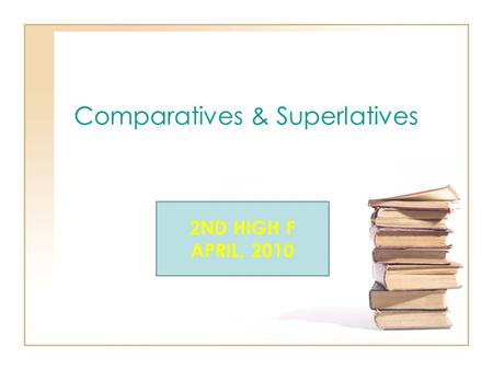 Comparatives & Superlatives 2ND HIGH F APRIL, 2010.