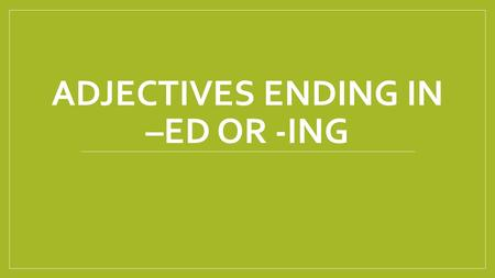 ADJECTIVES ENDING IN –ED OR -ING. Adjectives ending in –ed or -ing We use the -ed form to describe our feelings: I'm tired. (= a description of how I.