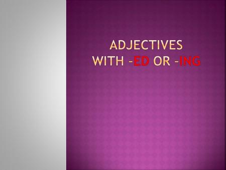 ADJECTIVES WITH –ED OR –ING